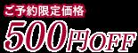 ご予約限定価格 500円OFF